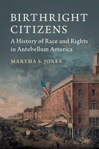 Birthright Citizens : A History of Race and Rights in Antebellum America (Paperback)