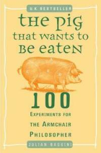 The Pig That Wants to Be Eaten: 100 Experiments for the Armchair Philosopher (Paperback)