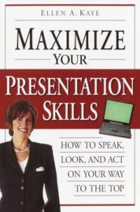 Maximize your presentation skills : how to speak, look, and act on your way to the top 1st ed