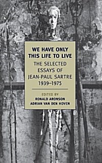We Have Only This Life to Live: The Selected Essays of Jean-Paul Sartre, 1939-1975 (Paperback)
