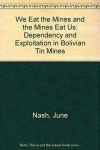 We eat the mines and the mines eat us : dependency and exploitation in Bolivian tin mines