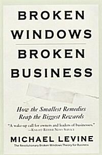 Broken Windows, Broken Business: How the Smallest Remedies Reap the Biggest Rewards (Paperback)