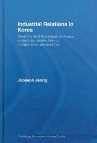 Industrial relations in Korea : diversity and dynamism of Korean enterprise unions from a comparative perspective