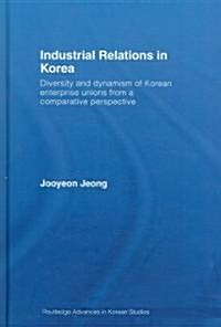 Industrial Relations in Korea : Diversity and Dynamism of Korean Enterprise Unions from a Comparative Perspective (Hardcover)