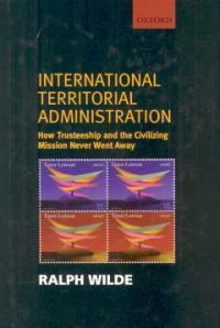 International territorial administration : how trusteeship and the civilizing mission never went away