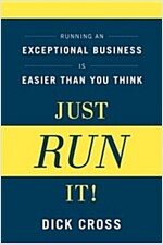 Just Run It!: Running an Exceptional Business Is Easier Than You Think (Hardcover)