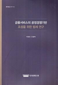 금융서비스의 공정경쟁기반 조성을 위한 법제 연구