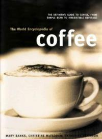 The world encyclopedia of coffee : the definitive guide to coffee, from simple bean to irresistible beverage