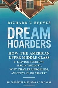 Dream Hoarders: How the American Upper Middle Class Is Leaving Everyone Else in the Dust, Why That Is a Problem, and What to Do about (Paperback, Revised)
