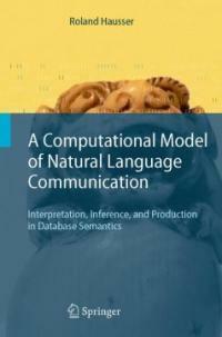 A computational model of natural language communication : interpretation, inference, and production in database semantics