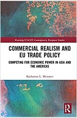 Commercial Realism and EU Trade Policy : Competing for Economic Power in Asia and the Americas (Hardcover)