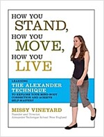 How You Stand, How You Move, How You Live: Learning the Alexander Technique to Explore Your Mind-Body Connection and Achieve Self-Mastery (Paperback)