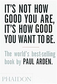 Its Not How Good You are, its How Good You Want to be : The Worlds Best-Selling Book by Paul Arden (Paperback)