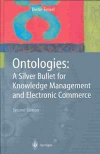 Ontologies : a silver bullet for knowledge management and electronic commerce 2nd ed., rev. and expanded