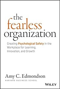 The Fearless Organization: Creating Psychological Safety in the Workplace for Learning, Innovation, and Growth (Hardcover)