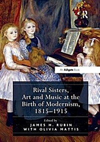 Rival Sisters, Art and Music at the Birth of Modernism, 1815-1915 (Paperback)