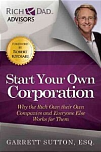 Start Your Own Corporation: Why the Rich Own Their Own Companies and Everyone Else Works for Them (Paperback)