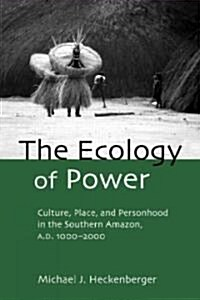 The Ecology of Power : Culture, Place and Personhood in the Southern Amazon, AD 1000-2000 (Paperback)