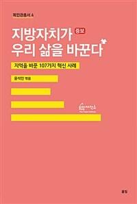 지방자치가 우리 삶을 바꾼다 : 지역을 바꾼 107가지 혁신 사례 / 증보[판]