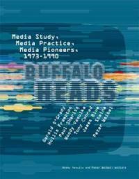 Buffalo heads : media study, media practice, media pioneers, 1973-1990