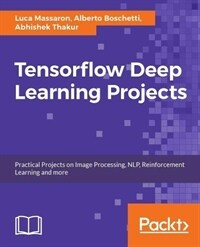 Tensorflow deep learning projects : 10 real-world projects on computer vision machine translation, chatbots, and reinforcement learning