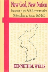 New God, new nation : Protestants and self-reconstruction nationalism in Korea, 1896-1937