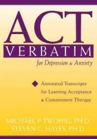 ACT verbatim for depression & anxiety : annotated transcripts for learning acceptance & commitment therapy