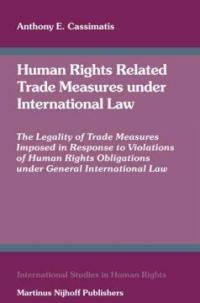 Human rights related trade measures under international law : the legality of trade measures imposed in response to violations of human rights obligations under general international law
