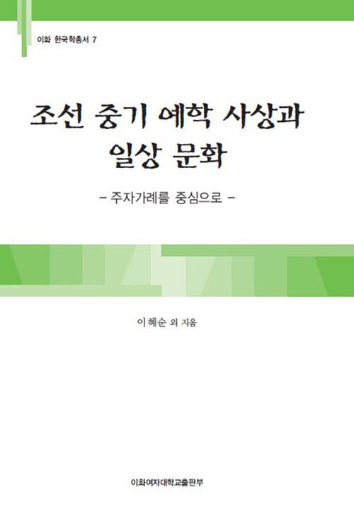 조선 중기 예학 사상과 일상 문화 : 주자가례를 중심으로 - 이화 한국학총서 07
