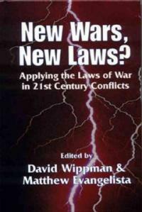 New wars, new laws? : applying the laws of war in 21st century conflicts / edited by David Wippman & Matthew Evangelista