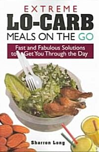 Extreme Lo-Carb Meals to Go: Fast and Fabulous Solutions to Get You Through the Day (Paperback)