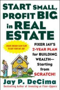 Start small, profit big in real estate : Fixer Jay's 2-year plan for building wealth--starting from scratch!