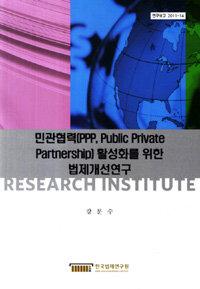민관협력(PPP, Public Private Partnership) 활성화를 위한 법제개선연구