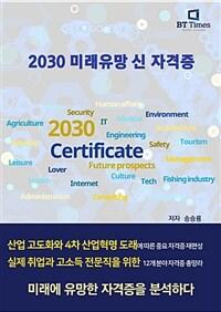 2030 미래유망 신 자격증 : 산업 고도화와 4차 산업혁명 도래에 따른 중요 자격증 재편성 : 실제 취업과 고소독 전문직을 위한 12개 분야 자격증 총망라