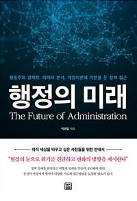 행정의 미래 : 행동주의 경제학, 데이터 분석, 게임이론에 기반을 둔 정책 접근