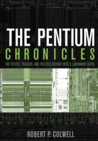 The Pentium chronicles : the people, passion, and politics behind Intel's landmark chips