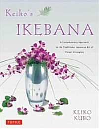 Keikos Ikebana: A Contemporary Approach to the Traditional Japanese Art of Flower Arranging (Paperback)