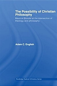 The Possibility of Christian Philosophy : Maurice Blondel at the Intersection of Theology and Philosophy (Paperback)