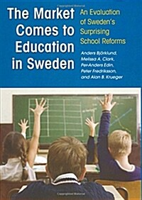 The Market Comes to Education in Sweden: An Evaluation of Swedens Surprising School Reforms (Hardcover)
