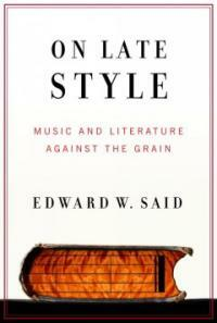 On late style : music and literature against the grain 1st ed