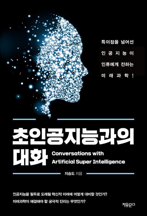 초인공지능과의 대화 : 특이점을 넘어선 인공지능이 인류에게 전하는 미래과학!