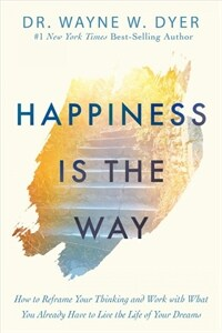 Happiness Is the Way: How to Reframe Your Thinking and Work with What You Already Have to Live the Life of Your Dreams (Hardcover)