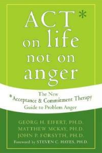 ACT on life not on anger : the new acceptance and commitment therapy guide to problem anger