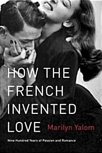 How the French Invented Love: Nine Hundred Years of Passion and Romance (Paperback, Deckle Edge)