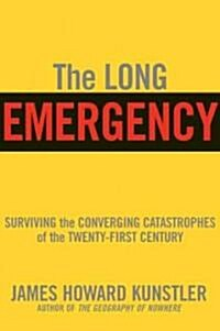 The Long Emergency: Surviving the End of Oil, Climate Change, and Other Converging Catastrophes of the Twenty-First Cent (Paperback)
