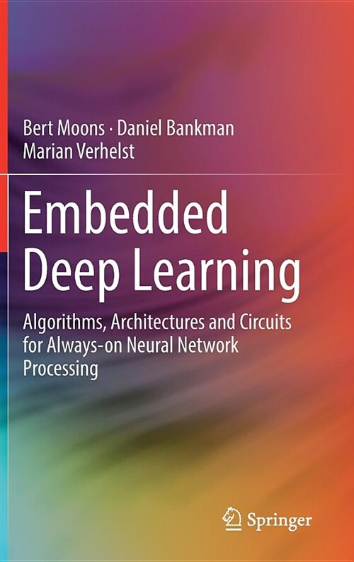 Embedded Deep Learning: Algorithms, Architectures and Circuits for Always-On Neural Network Processing (Hardcover, 2019)
