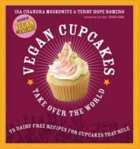 Vegan cupcakes take over the world : 75 dairy-free recipes for cupcakes that rule