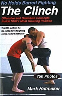No Holds Barred Fighting: The Clinch: Offensive and Defensive Concepts Inside NHBs Most Grueling Position (Paperback)
