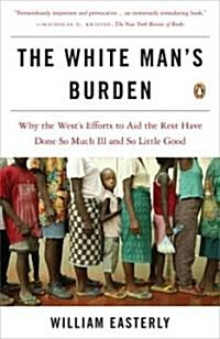 The White Mans Burden: Why the Wests Efforts to Aid the Rest Have Done So Much Ill and So Little Good                                                (Paperback)