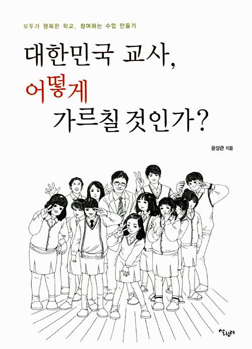 대한민국 교사, 어떻게 가르칠 것인가? : 모두가 행복한 학교 참여하는 수업 만들기